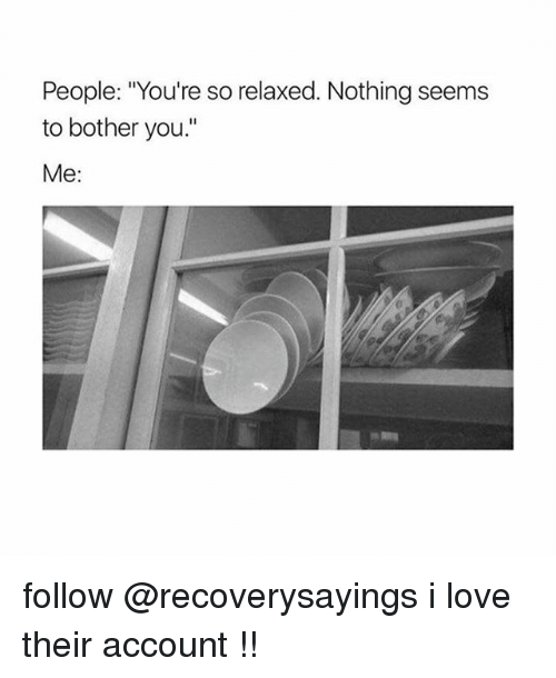 """Love, Account, and You: People: """"You're so relaxed. Nothing seems  to bother you.  Me: follow @recoverysayings i love their account !!"""
