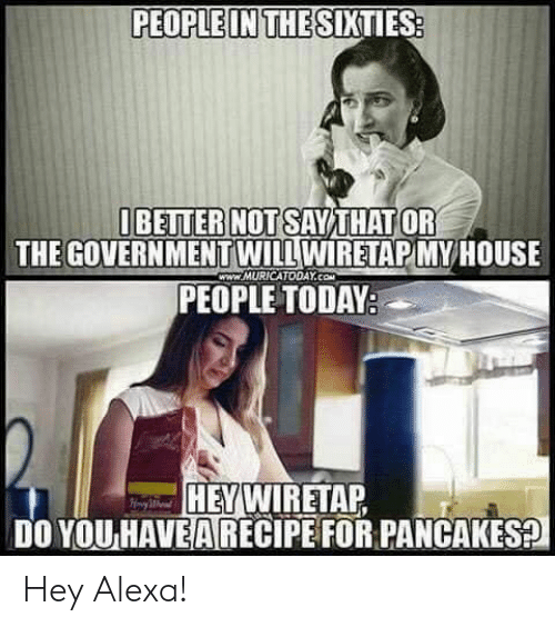 House, Today, and Government: PEOPLEINTHE SIXTIES  BEITER NOT SAYTHATOR  THE GOVERNMENT WILL WIRETAPMY  HOUSE  WWW.MURICATODAY.Co  PEOPLE TODAY  HEY  H WIRETAP  DO YOU HAVE!ARECIPEFOR PANCAKES Hey Alexa!
