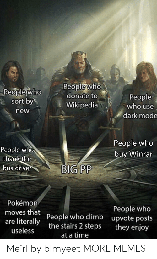Dank, Memes, and Pokemon: Peoplewho  donate to  Wikipedia  People who  People  who use  sort by  new  dark mode  People who  buy Winrar  People who  thank the  bus driver  BIG PP  Pokémon  People who  upvote posts  they enjoy  moves that People who climb  are literallythe stairs 2 steps  useless  at a time Meirl by blmyeet MORE MEMES