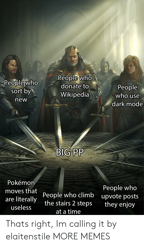 New People: Peoplewho  sort by  neW  People who  donate to  Wikipedia  People  who use  dark mode  BIG PP  Pokémon  moves that People who climb  are literally the stairs 2 steps  People who  upvote posts  they enjoy  useless  at a time Thats right, Im calling it by elaitenstile MORE MEMES