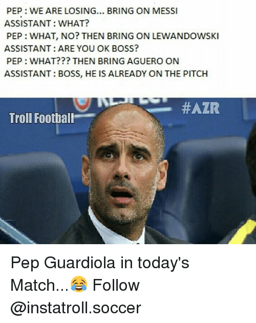 lewandowski: PEP: WE ARE LOSING... BRING ON MESSI  ASSISTANT: WHAT?  PEP: WHAT, NO? THEN BRING ON LEWANDOWSKI  ASSISTANT: ARE YOU OK BOSS?  PEP: WHAT??? THEN BRING AGUERO ON  ASSISTANT BOSS, HE IS ALREADY ON THE PITCH  HAZR  Troll Football Pep Guardiola in today's Match...😂 Follow @instatroll.soccer