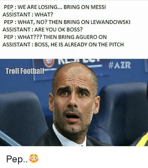 lewandowski: PEP WE ARE LOSING... BRING ON MESSI  ASSISTANT: WHAT?  PEP: WHAT, NO? THEN BRING ON LEWANDOWSKI  ASSISTANT: ARE YOU OK BOSS?  PEP: WHAT??? THEN BRING AGUERO ON  ASSISTANT: BOSS, HE IS ALREADY ON THE PITCH  HAZR  Troll Football Pep..😳