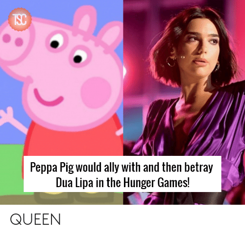 Dua: Peppa Pig would ally with and then betray  Dua Lipa in the Hunger Games! QUEEN