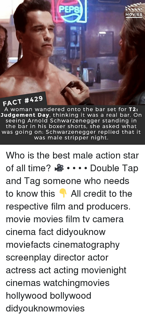 Arnold Schwarzenegger, Memes, and Movies: PEPS  DID YOU KNOW  MOVIES  FACT #429 |  A woman wandered onto the bar set for T2:  Judgement Day, thinking it was a real bar. On  seeing Arnold Schwarzenegger standing in  the bar in his boxer shorts, she asked what  was going on: Schwarzenegger replied that it  was male stripper night. Who is the best male action star of all time? 🎥 • • • • Double Tap and Tag someone who needs to know this 👇 All credit to the respective film and producers. movie movies film tv camera cinema fact didyouknow moviefacts cinematography screenplay director actor actress act acting movienight cinemas watchingmovies hollywood bollywood didyouknowmovies