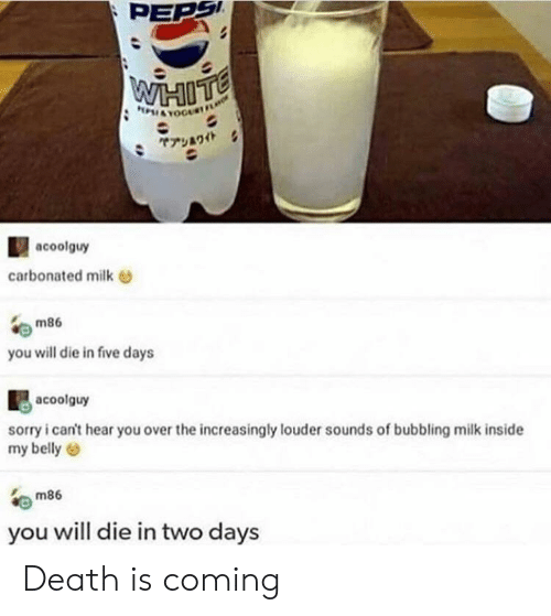 Sorry, Tumblr, and Death: PEPS  POI&TOGURF  ヤアシワイト  acoolguy  carbonated milk  m86  you will die in five days  acoolguy  sorry i can't hear you over the increasingly louder sounds of bubbling milk inside  my belly  m86  you will die in two days Death is coming