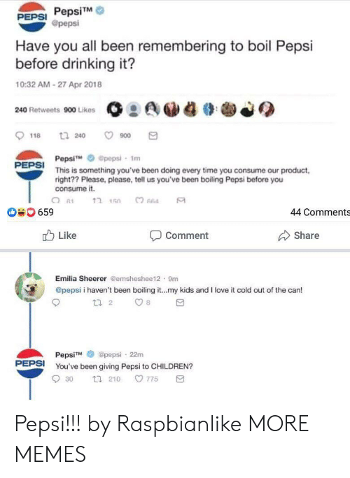 emilia: PepsiTM  @pepsi  PEPSI  Have you all been remembering to boil Pepsi  before drinking it?  10:32 AM-27 Apr 2018  240 Retweets 900 Likes  t 240  900  118  Pepsi  This is something you've been doing every time you consume our product  right?? Please, please, tell us you've been boiling Pepsi before you  consume it.  @pepsi- 1m  PEPSI  ?חהב  659  44 Comments  Like  Share  Comment  Emilia Sheerer @emsheshee12 9m  @pepsi i haven't been boiling it...my kids and I love it cold out of the can!  t 2  8  @pepsi 22m  PepsiM  PEPSI  You've been giving Pepsi to CHILDREN?  775  30  t 210 Pepsi!!! by Raspbianlike MORE MEMES