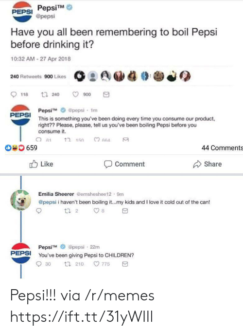 Consume: PepsiTM  @pepsi  PEPSI  Have you all been remembering to boil Pepsi  before drinking it?  10:32 AM-27 Apr 2018  240 Retweets 900 Likes  t 240  900  118  Pepsi  This is something you've been doing every time you consume our product  right?? Please, please, tell us you've been boiling Pepsi before you  consume it.  @pepsi- 1m  PEPSI  ?חהב  659  44 Comments  Like  Share  Comment  Emilia Sheerer @emsheshee12 9m  @pepsi i haven't been boiling it...my kids and I love it cold out of the can!  t 2  8  @pepsi 22m  PepsiM  PEPSI  You've been giving Pepsi to CHILDREN?  775  30  t 210 Pepsi!!! via /r/memes https://ift.tt/31yWIIl