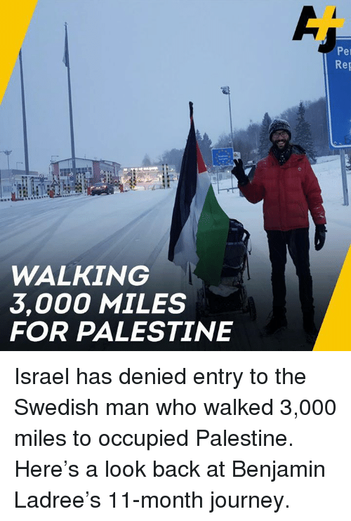 Journey, Memes, and Israel: Per  Rep  WALKING  3,000 MILES  FOR PALESTINE Israel has denied entry to the Swedish man who walked 3,000 miles to occupied Palestine.   Here's a look back at Benjamin Ladree's 11-month journey.
