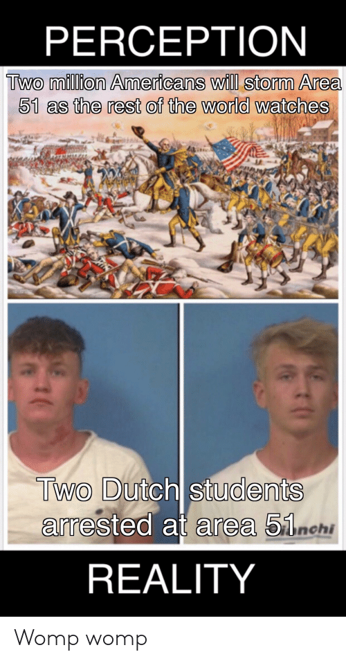 Watches, World, and Dank Memes: PERCEPTION  Two million Americans will storm Area  51 as the rest of the world watches  Two Dutch students  arrested at area 51nchi  REALITY Womp womp
