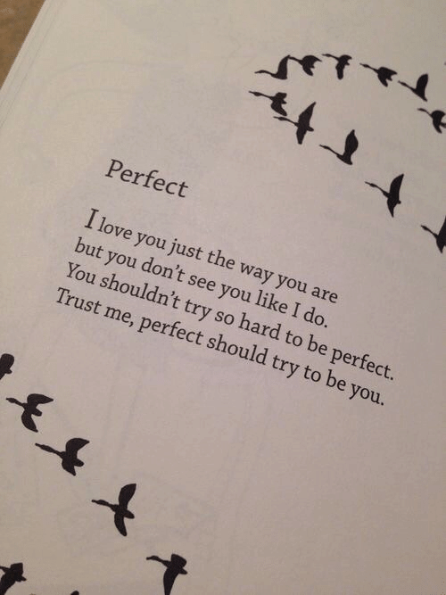 Be You: Perfect  I love you just the way you are  but you don't see you like I do.  You shouldn't try so hard to be perfect.  Trust me, perfect should try to be you.  -F