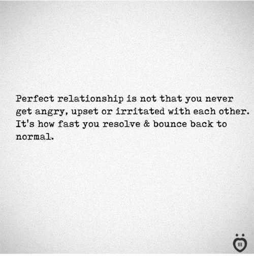 Angry, Never, and Back: Perfect relationship is not that you never  get angry, upset or irritated with each other.  It's how fast you resolve & bounce back to  normal.