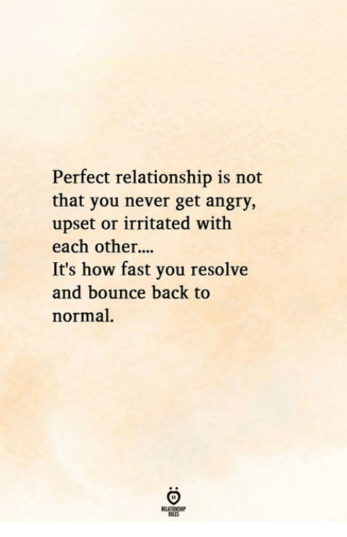 Angry, Never, and Back: Perfect relationship is not  that you never get angry,  upset or irritated with  each other  It's how fast you resolve  and bounce back to  normal