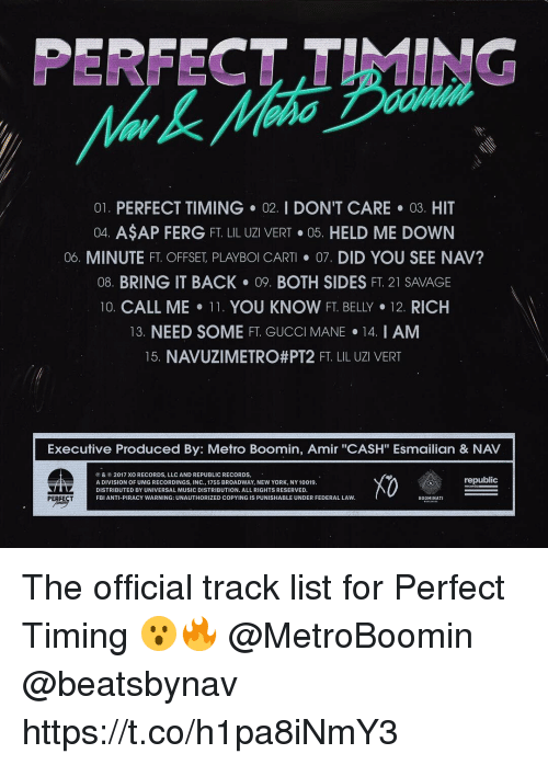 "Fbi, Gucci, and Gucci Mane: PERFECT TIMING  01. PERFECT TIMING 02. I DON'T CARE 03. HIT  04. ASAP FERG FT. LIL UZI VERT·05. HELD ME DOWN  06. MINUTE FT. OFFSET PLAYBOI CART· 07, DID YOU SEE NAV?  08. BRING IT BACK 09. BOTH SIDES FT. 21 SAVAGE  10. CALL ME-11. YOU KNOW FT. BELLY·12 RICH  13. NEED SOME FT. GUCCI MANE 14. I AM  15 NAVUZI METRO#PT2 FT LIL UZI VERT  Executive Produced By: Metro Boomin, Amir ""CASH"" Esmailian & NAV  ⓟ & © 2017 XO RECORDS, LLC AND REPUBLIC RECORDS.  A DIVISION OF UMG RECORDINGS, INC., 1755 BROADWAY, NEW YORK, NY 10019  DISTRIBUTED BY UNIVERSAL MUSIC DISTRIBUTION. ALL RIGHTS RESERVED.  FBI ANTI-PIRACY WARNING: UNAUTHORIZED COPYING IS PUNISHABLE UNDER FEDERAL LAVW  X0  republic  BOOMINATI The official track list for Perfect Timing 😮🔥 @MetroBoomin @beatsbynav https://t.co/h1pa8iNmY3"