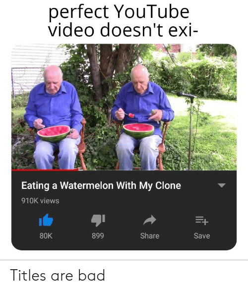 Bad, youtube.com, and Video: perfect YouTube  video doesn't exi-  1-2  Eating a Watermelon With My Clone  910K views  80K  899  Share  Save Titles are bad