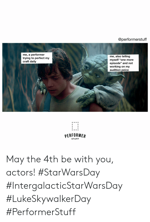 "Stuff, May the 4th, and Working: @performerstuff  me, a performer  trying to perfect my  craft daily  me, also telling  myself ""one more  episode"" and not  working on my  audition peice  PERFORMER  STUFF May the 4th be with you, actors!  #StarWarsDay #IntergalacticStarWarsDay #LukeSkywalkerDay #PerformerStuff"