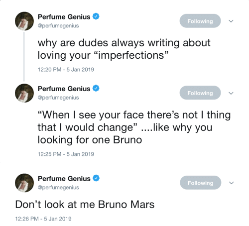 "Bruno Mars, Genius, and Mars: Perfume Genius  @perfumegenius  Following  why are dudes always writing about  loving your ""imperfections""  2:20 PM-5 Jan 2019   Perfume Genius  @perfumegenius  Following  ""When I see your face there's not I thing  that I would change"" ....like why you  looking for one Bruno  12:25 PM-5 Jan 2019   Perfume Genius  @perfumegenius  Following  Don't look at me Bruno Mars  12:26 PM-5 Jan 2019"
