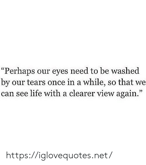 "Life, Net, and Once: ""Perhaps our eyes need to be washed  by our tears once in a while, so that we  can see life with a clearer view again."" https://iglovequotes.net/"