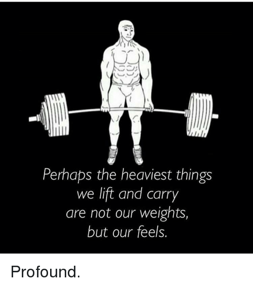 Gym, Lift, and Profound: Perhaps the heaviest things  we lift and carry  are not our weights,  but our feels. Profound.