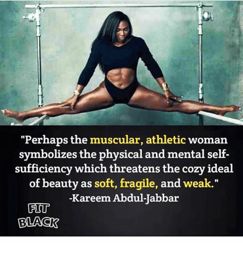 "Memes, Black, and Physical: ""Perhaps the muscular, athletic woman  symbolizes the physical and mental self-  sufficiency which threatens the cozy ideal  of beauty as soft, fragile, and weak.""  Kareem Abdul  Jabbar  FIT  BLACK"
