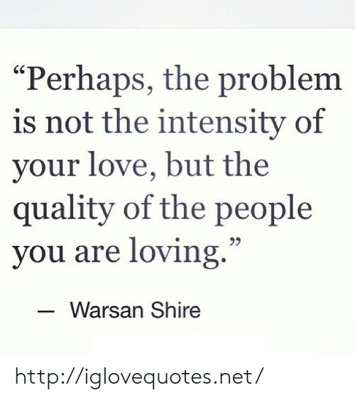 "Love, Http, and Net: Perhaps, the problem  is not the intensity of  your love, but the  quality of the people  you are loving.""  25  Warsan Shire http://iglovequotes.net/"