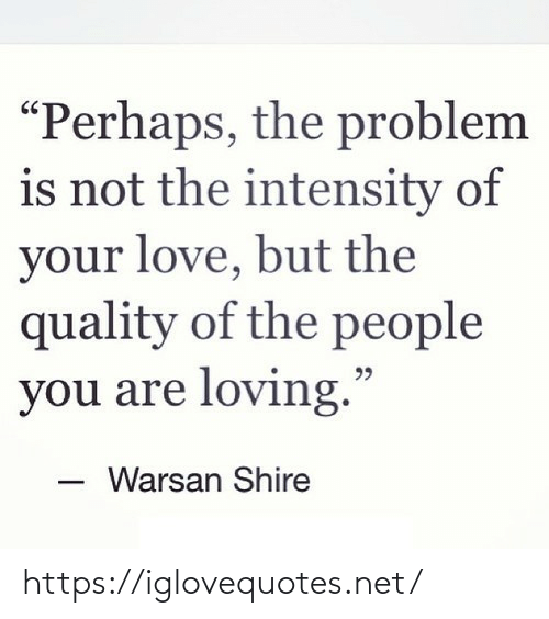 "your love: ""Perhaps, the problem  is not the intensity of  your love, but the  quality of the people  you are loving.""  Warsan Shire https://iglovequotes.net/"