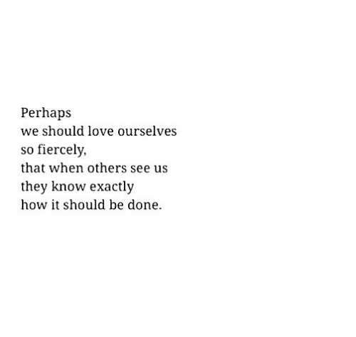 Love, How, and They: Perhaps  we should love ourselves  so fiercely,  that when others see us  they know exactly  how it should be done