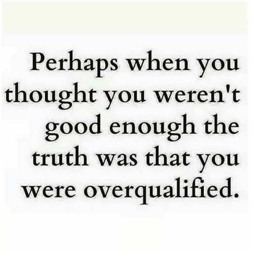 Memes, 🤖, and Good Enough: Perhaps when you  thought you weren't  good enough the  truth was that you  were overqualified