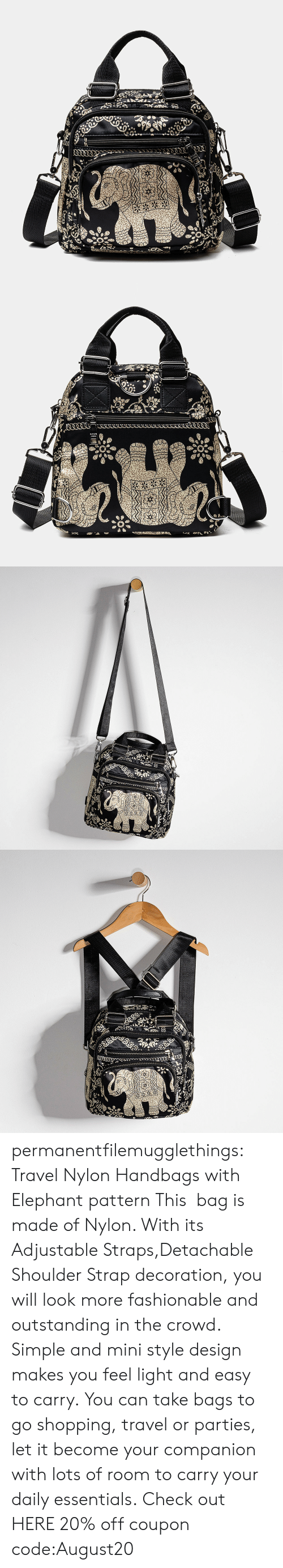 Elephant: permanentfilemugglethings: Travel Nylon Handbags with Elephant pattern This  bag is made of Nylon. With its Adjustable Straps,Detachable Shoulder Strap decoration, you will look more fashionable and outstanding in the crowd. Simple and mini style design makes you feel light and easy to carry. You can take bags to go shopping, travel or parties, let it become your companion with lots of room to carry your daily essentials. Check out HERE 20% off coupon code:August20
