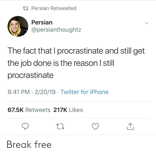 Iphone, Twitter, and Break: Persian Retweeted  Persian  @persianthoughtz  The fact that I procrastinate and still get  the job done is the reason I still  procrastinate  8:41 PM 2/20/19 Twitter for iPhone  67.5K Retweets 217K Likes Break free