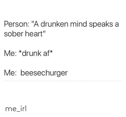 "Drunken: Person: ""A drunken mind speaks a  sober heart""  Me: *drunk af*  Me: beesechurger me_irl"