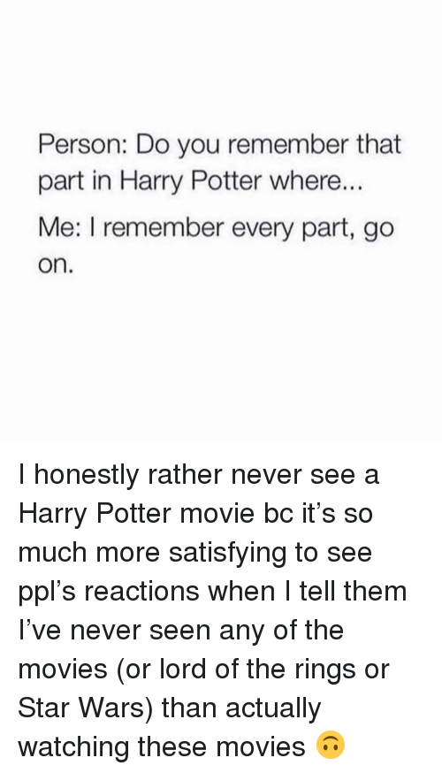 Harry Potter, Movies, and Star Wars: Person: Do you remember that  part in Harry Potter where...  Me: I remember every part, go  on. I honestly rather never see a Harry Potter movie bc it's so much more satisfying to see ppl's reactions when I tell them I've never seen any of the movies (or lord of the rings or Star Wars) than actually watching these movies 🙃