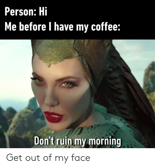 9gag, Dank, and Coffee: Person: Hi  Me before I have my coffee:  @9GAG  Don't ruin my morning Get out of my face
