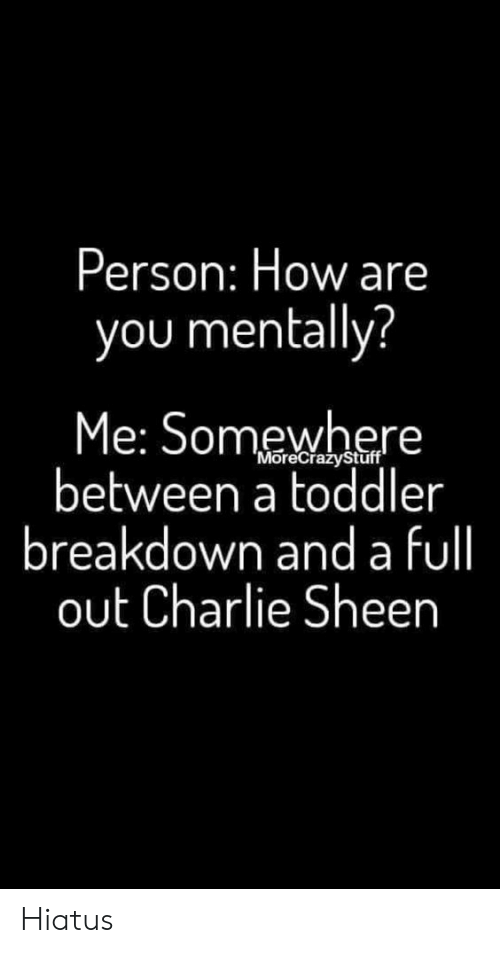 Charlie, Charlie Sheen, and How: Person: How are  you mentally?  Me: Somewhere  between a toddler  breakdown and a fll  out Charlie Sheen  'MoreCrazyStuff Hiatus