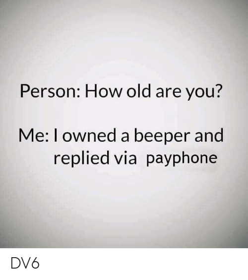 Memes, Old, and 🤖: Person: How old are you?  Me: I owned a beeper and  replied via payphone DV6