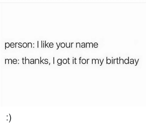 Birthday, Funny, and I Got It: person: I like your name  me: thanks, I got it for my birthday :)
