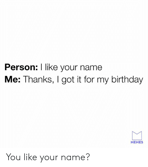 Birthday, Dank, and Memes: Person: I like your name  Me: Thanks, I got it for my birthday  MEMES You like your name?