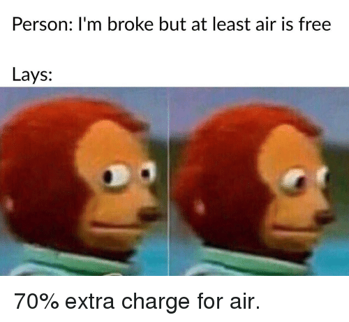 Lay's, Free, and Air: Person: I'm broke but at least air is free  Lays: 70% extra charge for air.