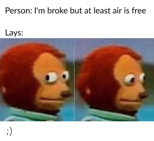 Lay's: Person: I'm broke but at least air is free  Lays: ;)