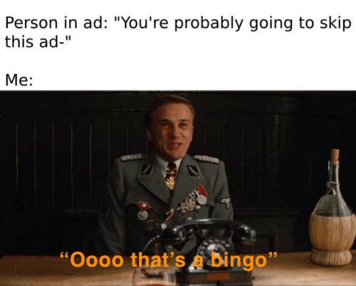 "Bingo, Person, and This: Person in ad: ""You're probably going to skip  this ad-""  Me:  ""Oooo that's a bingo"""