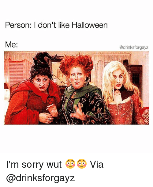 Funny, Halloween, and Sorry: Person: l don't like Halloween  Me:  @drinksforgayz I'm sorry wut 😳😳 Via @drinksforgayz
