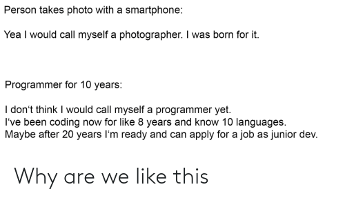 I Was Born: Person takes photo with a smartphone:  Yea I would call myself a photographer. I was born for it.  Programmer for 10 years:  I don't think I would call myself a programmer yet.  I've been coding now for like 8 years and know 10 languages.  Maybe after 20 years I'm ready and can apply for a job as junior dev. Why are we like this