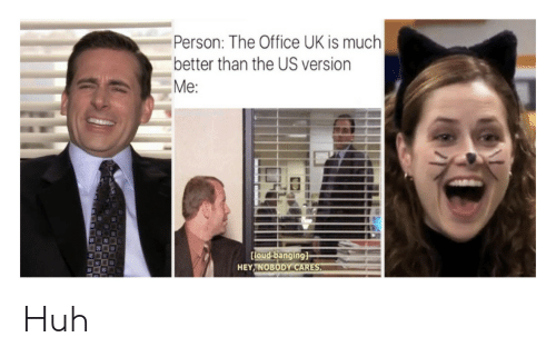 Banging: Person: The Office UK is much  better than the US version  Me:  Coud banging]  HEY NOBODY CARES Huh