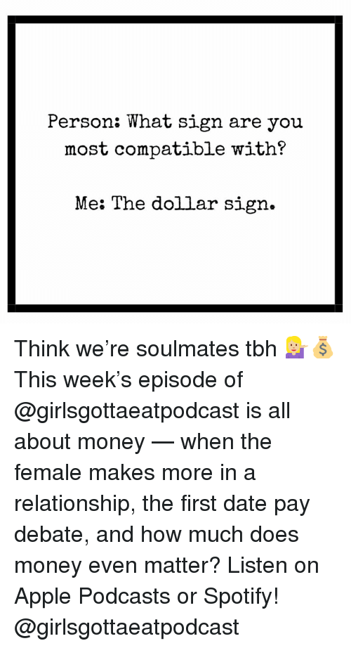Apple, Money, and Tbh: Person: What sign are you  most compatible with?  Me: The dollar sign. Think we're soulmates tbh 💁🏼💰 This week's episode of @girlsgottaeatpodcast is all about money — when the female makes more in a relationship, the first date pay debate, and how much does money even matter? Listen on Apple Podcasts or Spotify! @girlsgottaeatpodcast