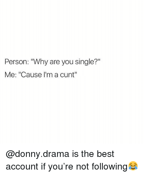 "Why Are You Single: Person: ""Why are you single?""  Me: ""Cause I'm a cunt"" @donny.drama is the best account if you're not following😂"