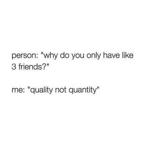 "Friends, Why, and You: person: ""why do you only have like  3 friends?""  me: ""quality not quantity"""
