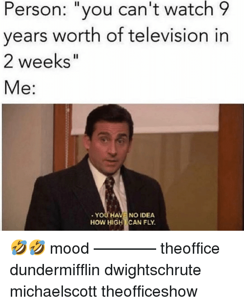 "Memes, Mood, and Television: Person: ""you can't watch 9  vears worth of television in  2 weeks""  Me:  YOU HAVE NO IDEA  HOW HIGHCAN FLY. 🤣🤣 mood ———— theoffice dundermifflin dwightschrute michaelscott theofficeshow"