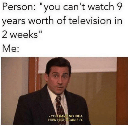 "Dank, How High, and Television: Person: ""you can't watch 9  years worth of television in  2 weeks""  Me:  .YOU HAVE NO IDEA  HOW HIGH CAN FLY"