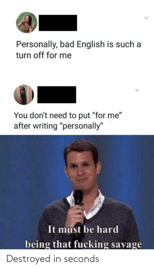"""Bad, Fucking, and Savage: Personally, bad English is such a  turn off for me  You don't need to put """"for me""""  after writing """"personally""""  It must be hard  being that fucking savage Destroyed in seconds"""
