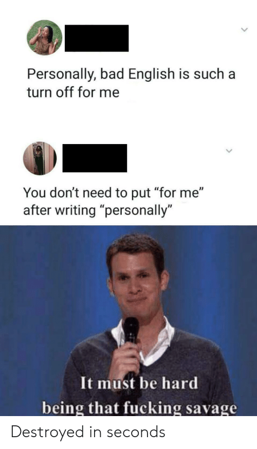 """Bad, Fucking, and Savage: Personally, bad English is such  turn off for me  You don't need to put """"for me""""  writing """"personally  It must be hard  being that fucking savage Destroyed in seconds"""