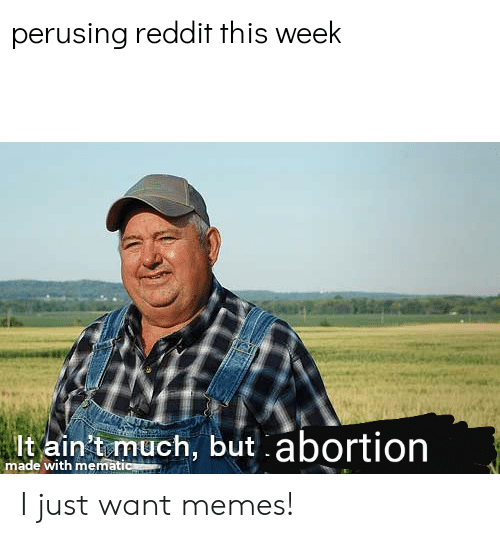 Memes, Reddit, and Dank Memes: perusing reddit this week  lt ain't much, but  made with memati I just want memes!